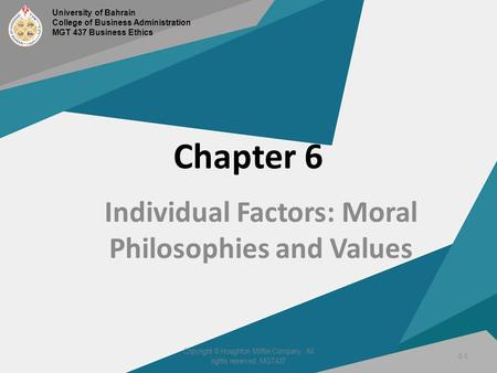 Chapter 6 Individual Factors: Moral Philosophies and Values Copyright © Houghton Mifflin Company. All rights reserved. MGT437 6-1 University of Bahrain.