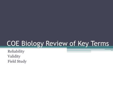 COE Biology Review of Key Terms Reliability Validity Field Study.