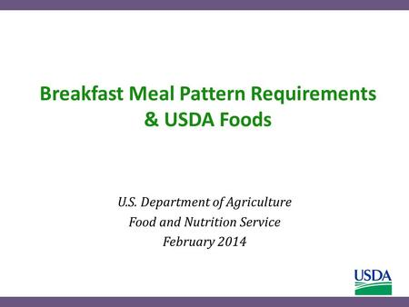 Breakfast Meal Pattern Requirements & USDA Foods U.S. Department of Agriculture Food and Nutrition Service February 2014.