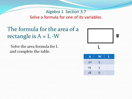 Algebra 1 Section 3.7 Solve a formula for one of its variables. The formula for the area of a rectangle is A = L ∙W Solve the area formula for L and complete.