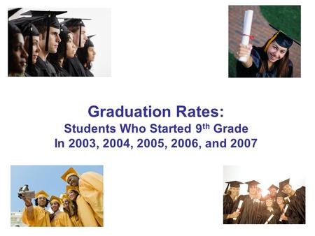 1 Graduation Rates: Students Who Started 9 th Grade In 2003, 2004, 2005, 2006, and 2007.