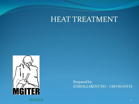 1 HEAT TREATMENT Prepared by: ENROLLMENT NO : 140330119154.