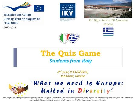 The Quiz Game Students from Italy 2 nd High School Of Ioannina Greece 2013-2015 2 nd year, 9-14/3/2015, Ioannina, Greece This project has been funded with.