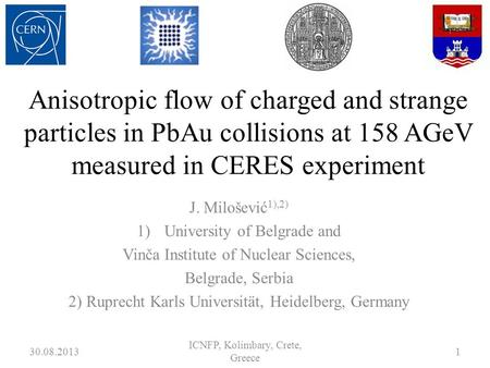 Anisotropic flow of charged and strange particles in PbAu collisions at 158 AGeV measured in CERES experiment J. Milošević 1),2) 1)University of Belgrade.