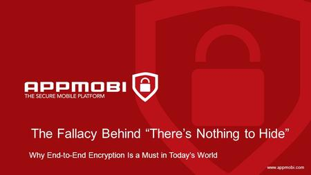 "Www.appmobi.com The Fallacy Behind ""There's Nothing to Hide"" Why End-to-End Encryption Is a Must in Today's World."