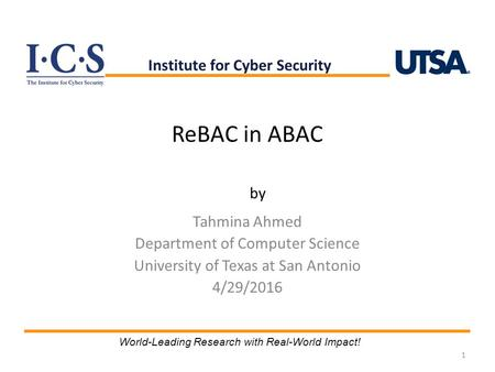 ReBAC in ABAC Tahmina Ahmed Department of Computer Science University of Texas at San Antonio 4/29/2016 1 Institute for Cyber Security World-Leading Research.