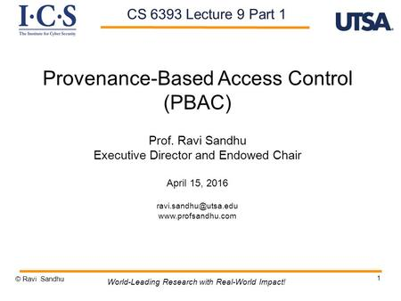 1 Provenance-Based Access Control (PBAC) Prof. Ravi Sandhu Executive Director and Endowed Chair April 15, 2016