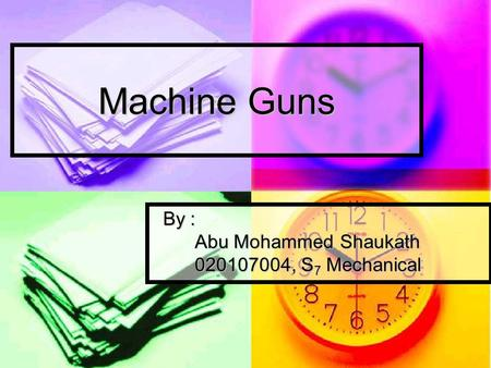 Machine Guns By : By : Abu Mohammed Shaukath Abu Mohammed Shaukath 020107004, S 7 Mechanical 020107004, S 7 Mechanical.