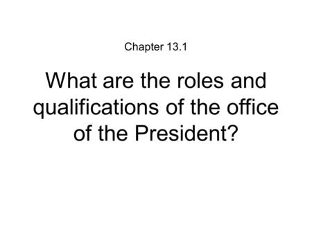 What are the roles and qualifications of the office of the President? Chapter 13.1.