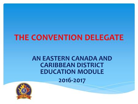 THE CONVENTION DELEGATE AN EASTERN CANADA AND CARIBBEAN DISTRICT EDUCATION MODULE 2016-2017.