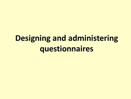 Designing and administering questionnaires. Session outline Objectives of questionnaires Advantages and disadvantages Design of questionnaires Type of.
