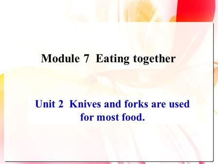 Unit 2 Knives and forks are used for most food. Module 7 Eating together.