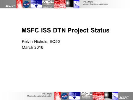 NASA MSFC Mission Operations Laboratory MSFC NASA MSFC Mission Operations Laboratory Kelvin Nichols, EO50 March 2016 MSFC ISS DTN Project Status.