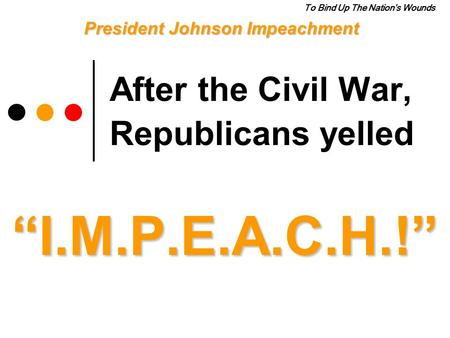 "After the Civil War, Republicans yelled ""I.M.P.E.A.C.H.!"" President Johnson Impeachment To Bind Up The Nation's Wounds."