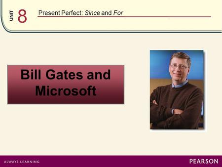 UNIT 8 Present Perfect: Since and For <strong>Bill</strong> <strong>Gates</strong> and Microsoft.