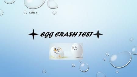 EGG CRASH TEST Kaleb b. PURPOSE To see which egg is doesn't crack when going down a ramp in a car that I designed And to see if they win.