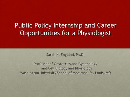Public Policy Internship and Career Opportunities for a Physiologist Sarah K. England, Ph.D. Professor of Obstetrics and Gynecology and Cell Biology and.