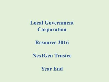 Local Government Corporation Resource 2016 NextGen Trustee Year End.