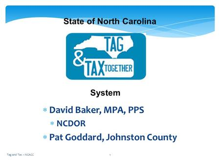  David Baker, MPA, PPS  NCDOR  Pat Goddard, Johnston County State of North Carolina System 1Tag and Tax -- NCACC.