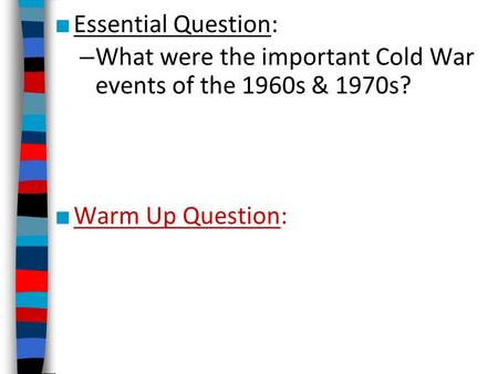■ Essential Question: – What were the important Cold War events of the 1960s & 1970s? ■ Warm Up Question:
