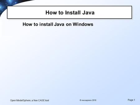 Open ModelSphere, a free CASE tool Page 1 © neosapiens 2010 How to Install Java How to install Java on Windows.