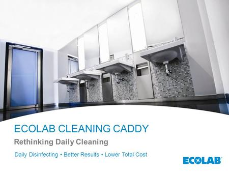 ECOLAB CLEANING CADDY Rethinking Daily Cleaning Daily Disinfecting Better Results Lower Total Cost.
