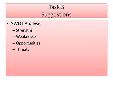 Task 5 Suggestions SWOT Analysis – Strengths – Weaknesses – Opportunities – Threats SWOT Analysis – Strengths – Weaknesses – Opportunities – Threats.