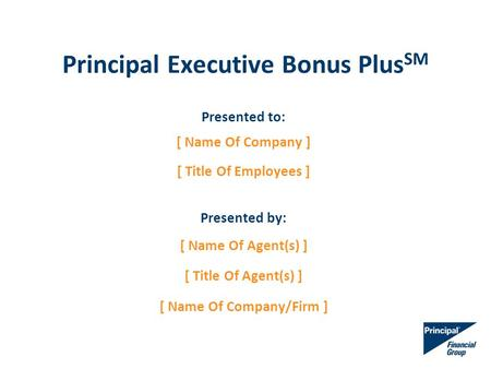 Principal Executive Bonus Plus SM Presented to: [ Name Of Company ] [ Title Of Employees ] Presented by: [ Name Of Agent(s) ] [ Title Of Agent(s) ] [ Name.