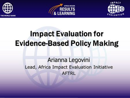 Impact Evaluation Impact Evaluation for Evidence-Based Policy Making Arianna Legovini Lead, Africa Impact Evaluation Initiative AFTRL.