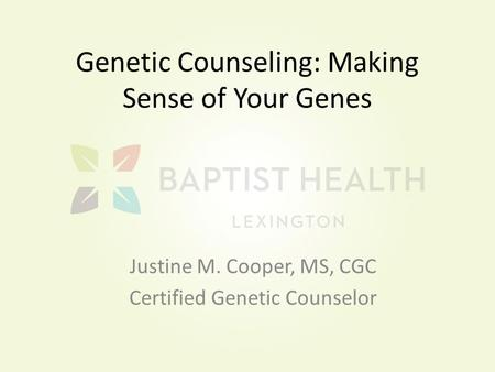 Genetic Counseling: Making Sense of Your Genes Justine M. Cooper, MS, CGC Certified Genetic Counselor.