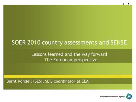 SOER 2010 country assessments and SENSE Lessons learned and the way forward – The European perspective Bernt Röndell (SES), SEIS coordinator at EEA.