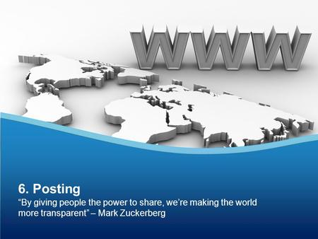 """By giving people the power to share, we're making the world more transparent"" – Mark Zuckerberg 6. Posting."