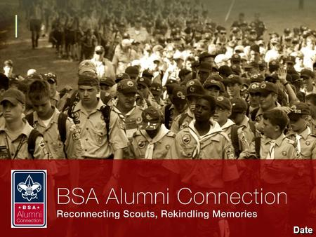 Date. Who Are BSA Alumni? Scouting alumni include all those who have been positively impacted by the Boy Scouts of America: Former Scouts Their family.