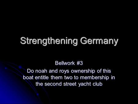 Strengthening Germany Bellwork #3 Do noah and roys ownership of this boat entitle them two to membership in the second street yacht club.