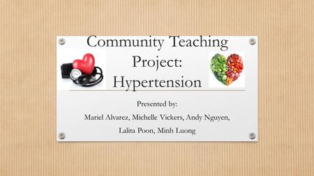 Community Teaching Project: Hypertension Presented by: Mariel Alvarez, Michelle Vickers, Andy Nguyen, Lalita Poon, Minh Luong.
