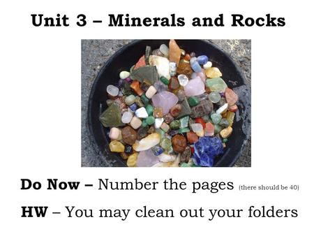 Unit 3 – Minerals and Rocks Do Now – Number the pages (there should be 40) HW – You may clean out your folders.
