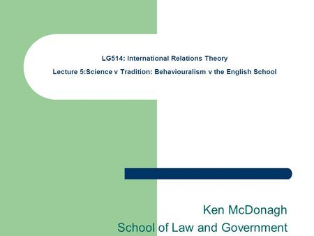 LG514: International Relations Theory Lecture 5:Science v Tradition: Behaviouralism v the English School Ken McDonagh School of Law and Government.