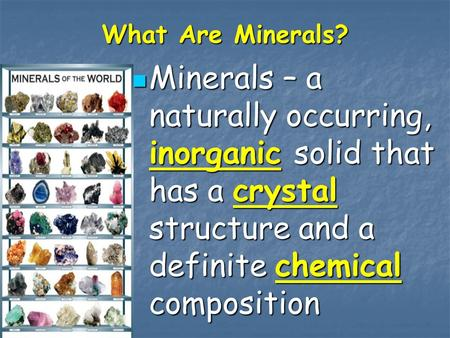 What Are Minerals? Minerals – a naturally occurring, inorganic solid that has a crystal structure and a definite chemical composition Minerals – a naturally.