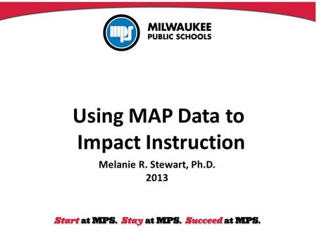 Using MAP Data to Impact Instruction Melanie R. Stewart, Ph.D. 2013.