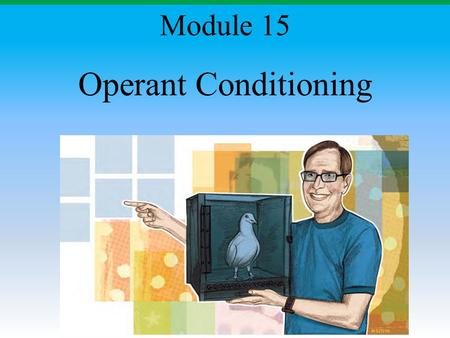 Operant Conditioning Module 15. Operant Conditioning A type of learning in which the frequency of a behavior depends on the consequence that follows that.