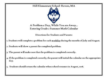 Hill Elementary School- Revere, MA A Problem a Day, While You are Away… Entering Grade 2 Summer Math Calendar Directions for Students and Parents: 1. Students.
