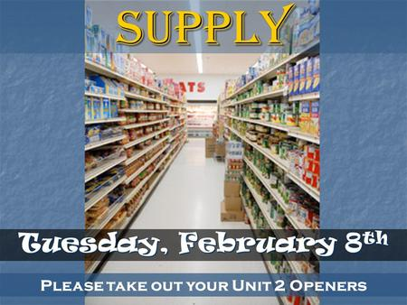 Please take out your Unit 2 Openers Tuesday, February 8 th Supply.