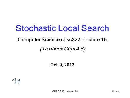 CPSC 322, Lecture 15Slide 1 Stochastic Local Search Computer Science cpsc322, Lecture 15 (Textbook Chpt 4.8) Oct, 9, 2013.