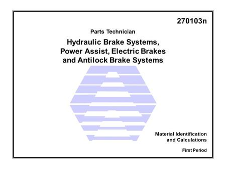 Parts Technician First Period Material Identification and Calculations 270103n Hydraulic Brake Systems, Power Assist, Electric Brakes and Antilock Brake.