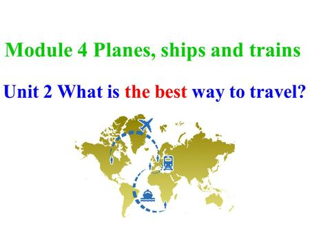 Module 4 Planes, ships and trains Unit 2 What is the best way to travel?