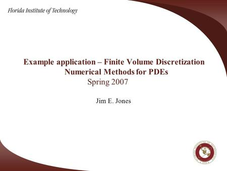 Example application – Finite Volume Discretization Numerical Methods for PDEs Spring 2007 Jim E. Jones.