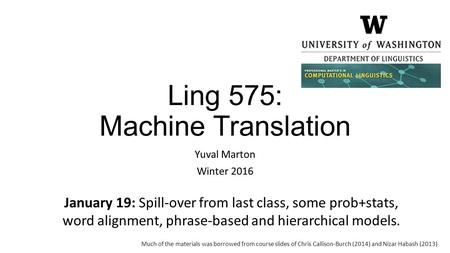 Ling 575: Machine Translation Yuval Marton Winter 2016 January 19: Spill-over from last class, some prob+stats, word alignment, phrase-based and hierarchical.