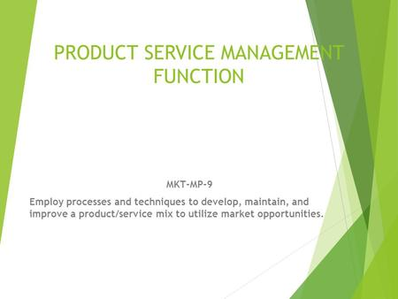 PRODUCT SERVICE MANAGEMENT FUNCTION MKT-MP-9 Employ processes and techniques to develop, maintain, and improve a product/service mix to utilize market.