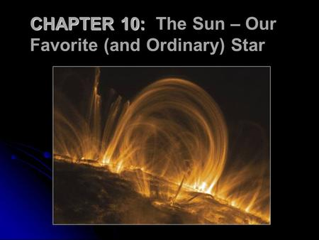 CHAPTER 10: CHAPTER 10: The Sun – Our Favorite (and Ordinary) Star.