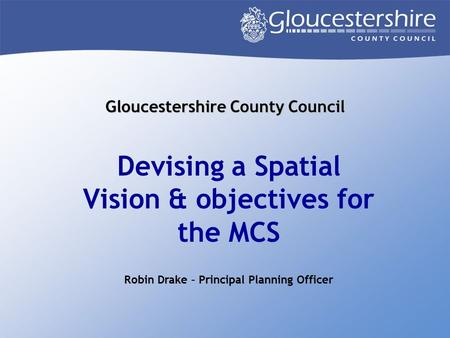 Gloucestershire County Council Devising a Spatial Vision & objectives for the MCS Robin Drake – Principal Planning Officer.